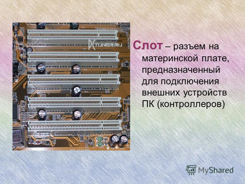 Слот Слот – разъем на материнской плате, предназначенный для подключения внешних устройств ПК (контроллеров)