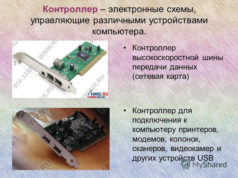 Контроллер Контроллер – электронные схемы, управляющие различными устройствами компьютера. Контроллер высокоскоростной шины передачи данных (сетевая карта) Контроллер для подключения к компьютеру принтеров, модемов, колонок, сканеров, видеокамер и др