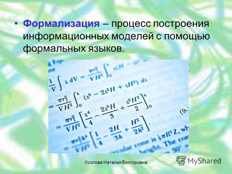 Формализация Формализация – процесс построения информационных моделей с помощью формальных языков. Козлова Наталья Викторовна