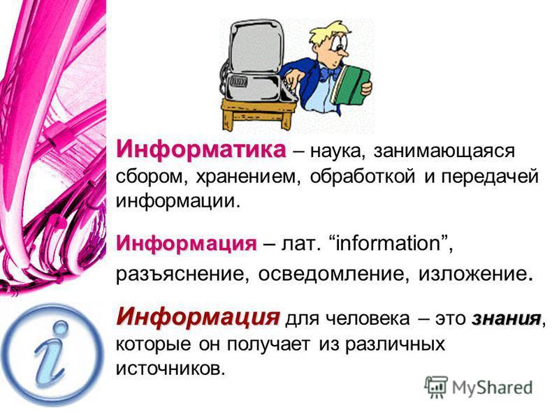 Информатика Информатика – наука, занимающаяся сбором, хранением, обработкой и передачей информации. Информация Информация – лат. information, разъяснение, осведомление, изложение. Информация знания Информация для человека – это знания, которые он пол
