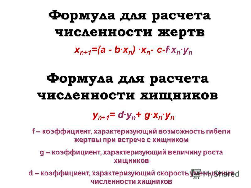 Формула для расчета численности жертв x n+1 =(a - b·x n ) ·x n - c-f·x n ·y n Формула для расчета численности хищников y n+1 = d·y n + g·x n ·y n f – коэффициент, характеризующий возможность гибели жертвы при встрече с хищником g – коэффициент, харак