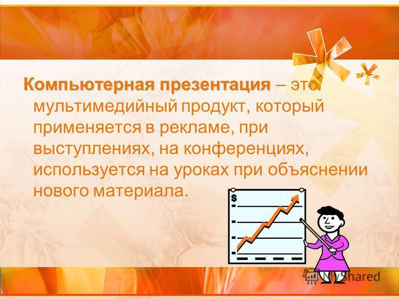 Компьютерная презентация Компьютерная презентация – это мультимедийный продукт, который применяется в рекламе, при выступлениях, на конференциях, используется на уроках при объяснении нового материала.