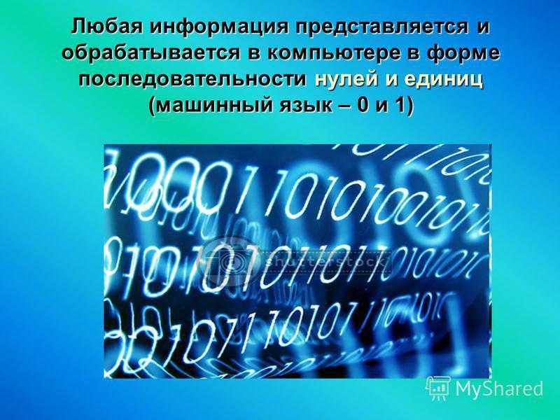 Любая информация представляется и обрабатывается в компьютере в форме последовательности нулей и единиц (машинный язык – 0 и 1)