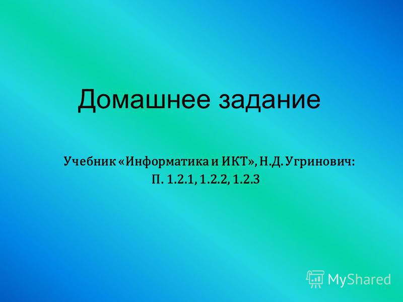 Учебник «Информатика и ИКТ», Н.Д. Угринович: П. 1.2.1, 1.2.2, 1.2.3 Домашнее задание