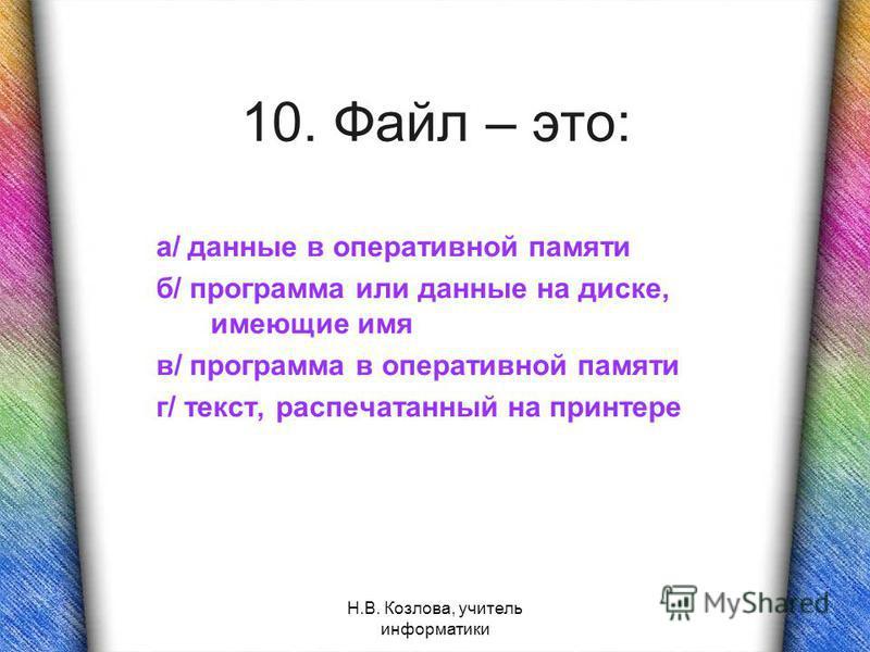 Н.В. Козлова, учитель информатики 10. Файл – это: а/ данные в оперативной памяти б/ программа или данные на диске, имеющие имя в/ программа в оперативной памяти г/ текст, распечатанный на принтере