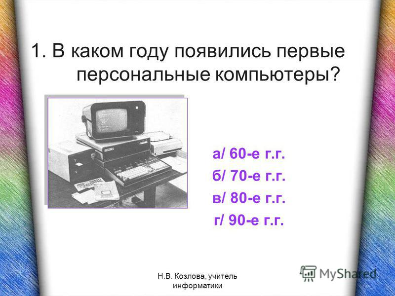 Н.В. Козлова, учитель информатики 1. В каком году появились первые персональные компьютеры? а/ 60-е г.г. б/ 70-е г.г. в/ 80-е г.г. г/ 90-е г.г.