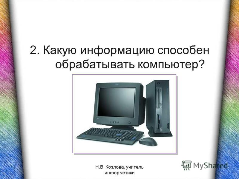 Н.В. Козлова, учитель информатики 2. Какую информацию способен обрабатывать компьютер?