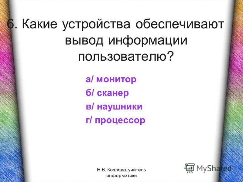 Н.В. Козлова, учитель информатики 6. Какие устройства обеспечивают вывод информации пользователю? а/ монитор б/ сканер в/ наушники г/ процессор