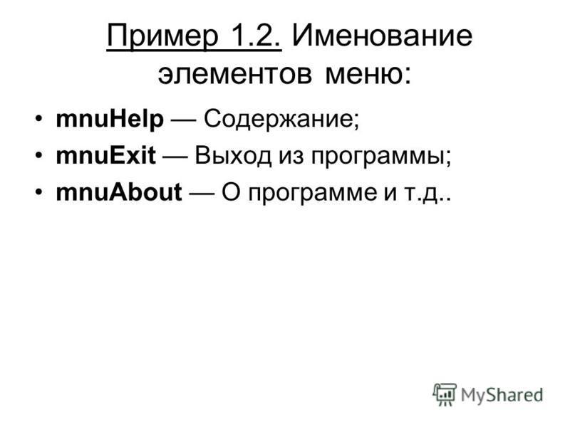 Пример 1.2. Именование элементов меню: mnuHelp Содержание; mnuExit Выход из программы; mnuAbout О программе и т.д..