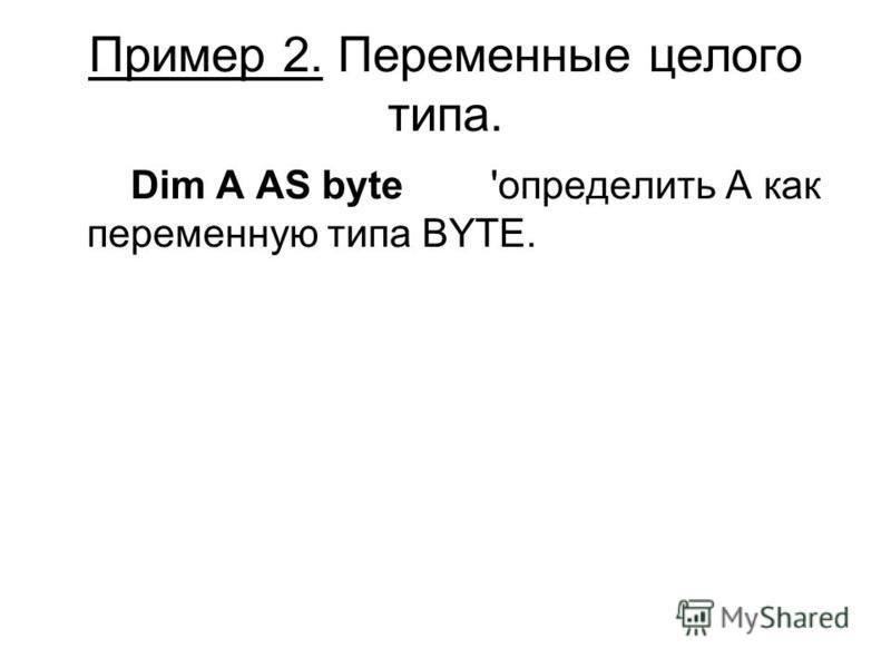Пример 2. Переменные целого типа. Dim A AS byte 'определить А как переменную типа BYTE.