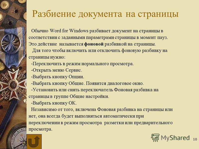 10 Разбиение документа на страницы Обычно Word for Windows разбивает документ на страницы в соответствии с заданными параметрами страницы в момент пауз. Это действие называется фоновой разбивкой на страницы. Для того чтобы включить или отключить фоно