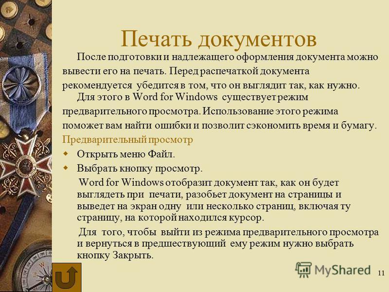11 Печать документов После подготовки и надлежащего оформления документа можно вывести его на печать. Перед распечаткой документа рекомендуется убедится в том, что он выглядит так, как нужно. Для этого в Word for Windows существует режим предваритель