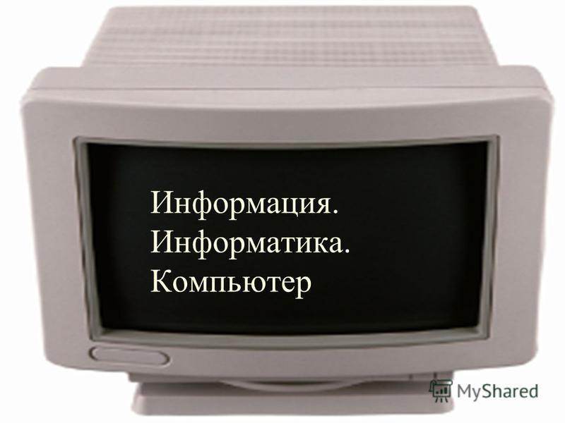 Информация. Информатика. Компьютер