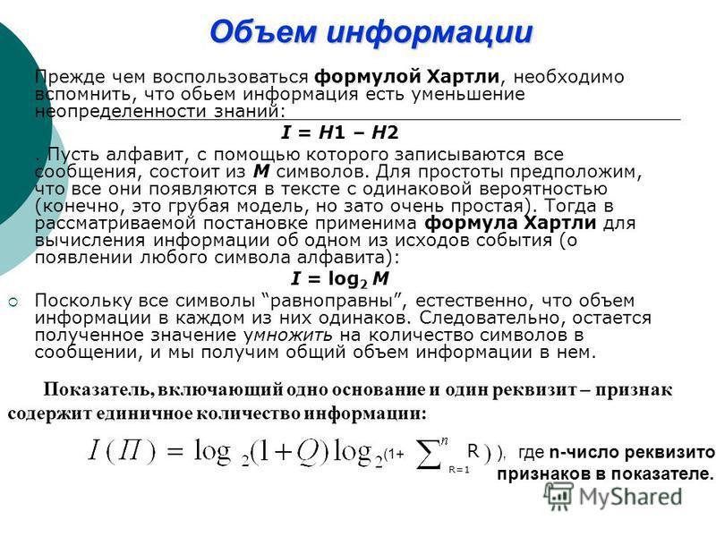 Объем иинформации Прежде чем воспользоваться формулой Хартли, необходимо вспомнить, что объем информация есть уменьшение неопределенности знаний: I = H1 – H2. Пусть алфавит, с помощью которого записываются все сообщения, состоит из M символов. Для пр