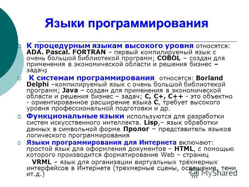 Языки программирования К процедурным языкам высокого уровня относятся: ADA. Pascal. FORTRAN – первый компилируемый язык с очень большой библиотекой программ; COBOL – создан для применения в экономической области и решения бизнес – задач; К системам п