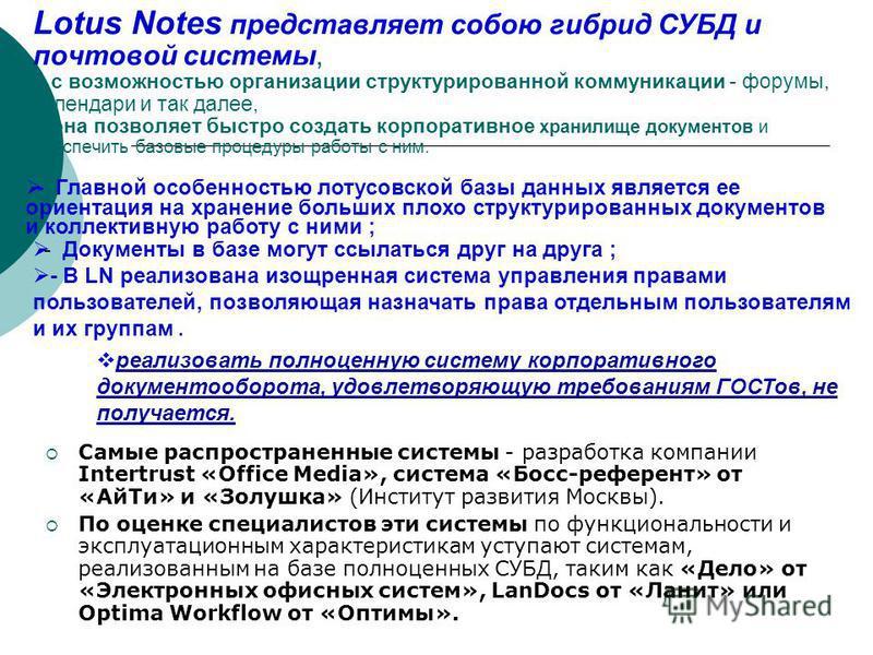 Lotus Notes представляет собою гибрид СУБД и почтовой системы, - с возможностью организации структурированной коммуникации - форумы, календари и так далее, - она позволяет быстро создать корпоративное хранилище документов и обеспечить базовые процеду