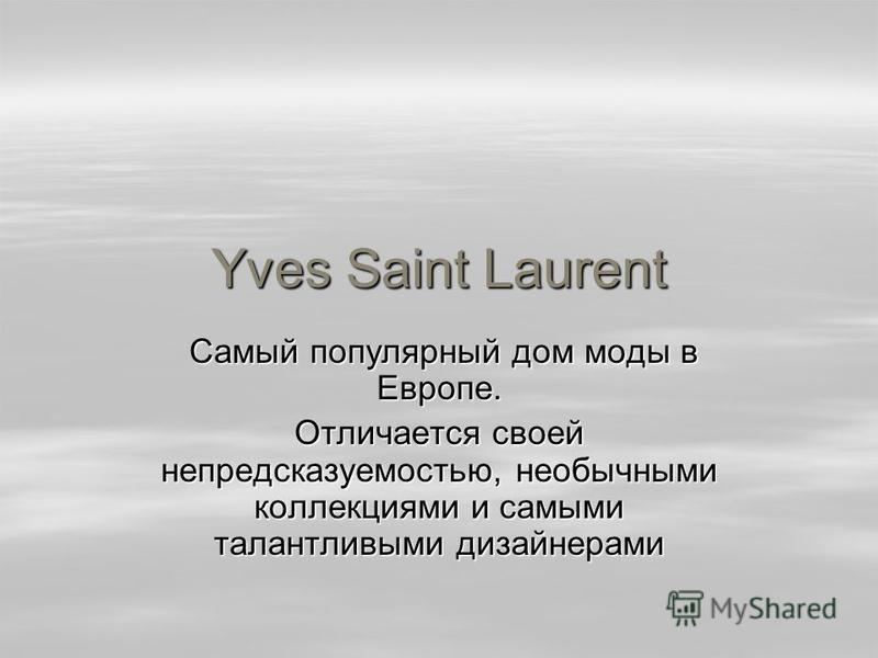 Yves Saint Laurent Самый популярный дом моды в Европе. Самый популярный дом моды в Европе. Отличается своей непредсказуемостью, необычными коллекциями и самыми талантливыми дизайнерами