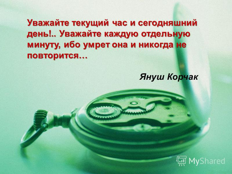 Уважайте текущий час и сегодняшний день!.. Уважайте каждую отдельную минуту, ибо умрет она и никогда не повторится… Януш Корчак