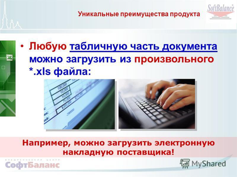 Уникальные преимущества продукта Любую табличную часть документа можно загрузить из произвольного *.xls файла: Например, можно загрузить электронную накладную поставщика!