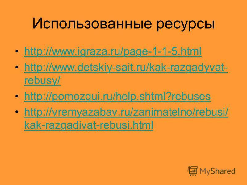 Использованные ресурсы http://www.igraza.ru/page-1-1-5. html http://www.detskiy-sait.ru/kak-razgadyvat- rebusy/http://www.detskiy-sait.ru/kak-razgadyvat- rebusy/ http://pomozgui.ru/help.shtml?rebuses http://vremyazabav.ru/zanimatelno/rebusi/ kak-razg