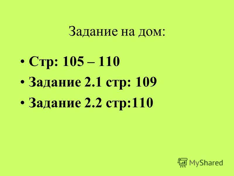 Задание на дом: Стр: 105 – 110 Задание 2.1 стр: 109 Задание 2.2 стр:110