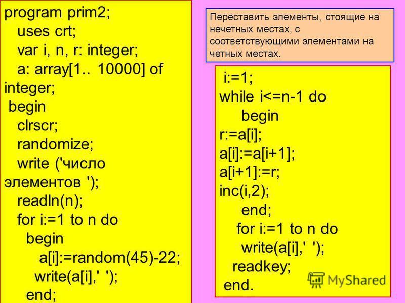 program prim2; uses crt; var i, n, r: integer; a: array[1.. 10000] of integer; begin clrscr; randomize; write ('число элементов '); readln(n); for i:=1 to n do begin a[i]:=random(45)-22; write(a[i],' '); end; i:=1; while i<=n-1 do begin r:=a[i]; a[i]