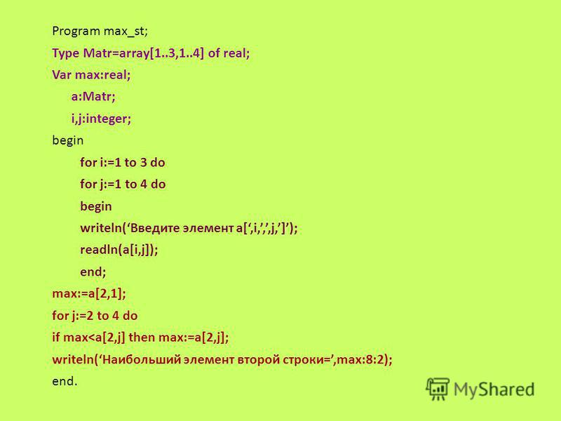 Program max_st; Type Matr=array[1..3,1..4] of real; Var max:real; a:Matr; i,j:integer; begin for i:=1 to 3 do for j:=1 to 4 do begin writeln(Введите элемент а[,i,,,j,]); readln(a[i,j]); end; max:=a[2,1]; for j:=2 to 4 do if max<a[2,j] then max:=a[2,j