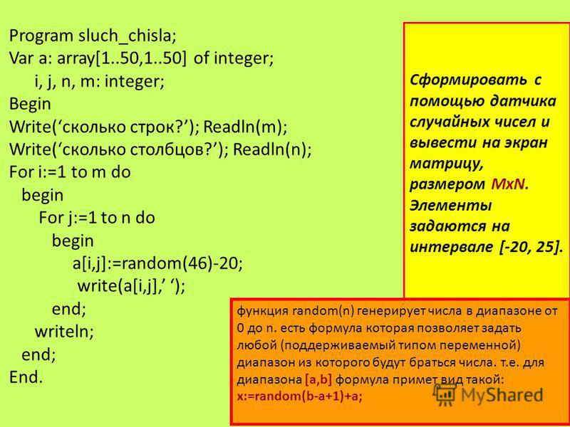 Program sluch_chisla; Var a: array[1..50,1..50] of integer; i, j, n, m: integer; Begin Write(сколько строк?); Readln(m); Write(сколько столбцов?); Readln(n); For i:=1 to m do begin For j:=1 to n do begin a[i,j]:=random(46)-20; write(a[i,j], ); end; w