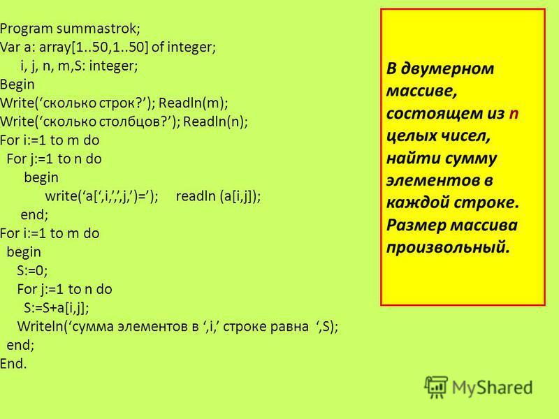 В двумерном массиве, состоящем из n целых чисел, найти сумму элементов в каждой строке. Размер массива произвольный. Program summastrok; Var a: array[1..50,1..50] of integer; i, j, n, m,S: integer; Begin Write(сколько строк?); Readln(m); Write(скольк