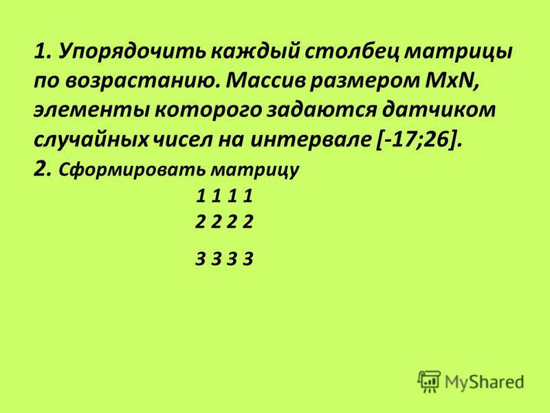 1. Упорядочить каждый столбец матрицы по возрастанию. Массив размером МхN, элементы которого задаются датчиком случайных чисел на интервале [-17;26]. 2. Сформировать матрицу 1 1 1 1 2 2 2 2 3 3 3 3