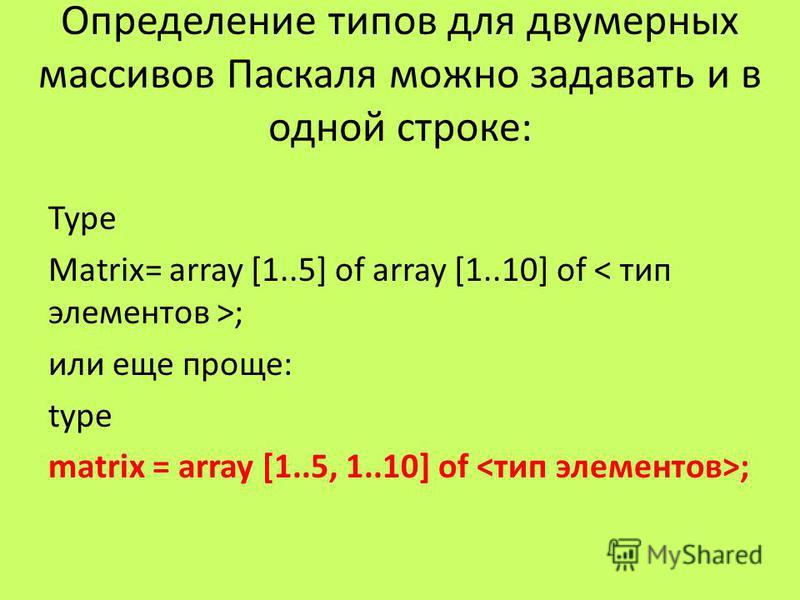 Определение типов для двумерных массивов Паскаля можно задавать и в одной строке: Type Matrix= array [1..5] of array [1..10] of ; или еще проще: type matrix = array [1..5, 1..10] of ;