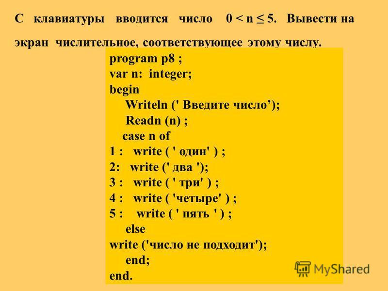 С клавиатуры вводится число 0 < n 5. Вывести на экран числительное, соответствующее этому числу. program p8 ; var n: integer; begin Writeln (' Введите число); Readn (n) ; case n of 1 : write ( ' один' ) ; 2: write (' два '); 3 : write ( ' три' ) ; 4