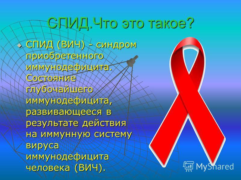 СПИД.Что это такое? СПИД (ВИЧ) - синдром приобретенного иммунодефицита. Состояние глубочайшего иммунодефицита, развивающееся в результате действия на иммунную систему вируса иммунодефицита человека (ВИЧ). СПИД (ВИЧ) - синдром приобретенного иммунодеф