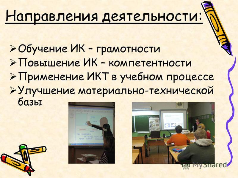 Направления деятельности: Обучение ИК – грамотности Повышение ИК – компетентности Применение ИКТ в учебном процессе Улучшение материально-технической базы