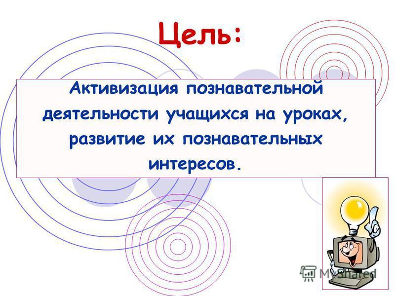 Цель: Активизация познавательной деятельности учащихся на уроках, развитие их познавательных интересов.