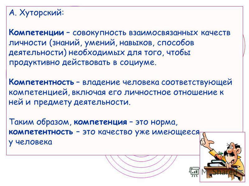 А. Хуторский: Компетенции – совокупность взаимосвязанных качеств личности (знаний, умений, навыков, способов деятельности) необходимых для того, чтобы продуктивно действовать в социуме. Компетентность – владение человека соответствующей компетенцией,