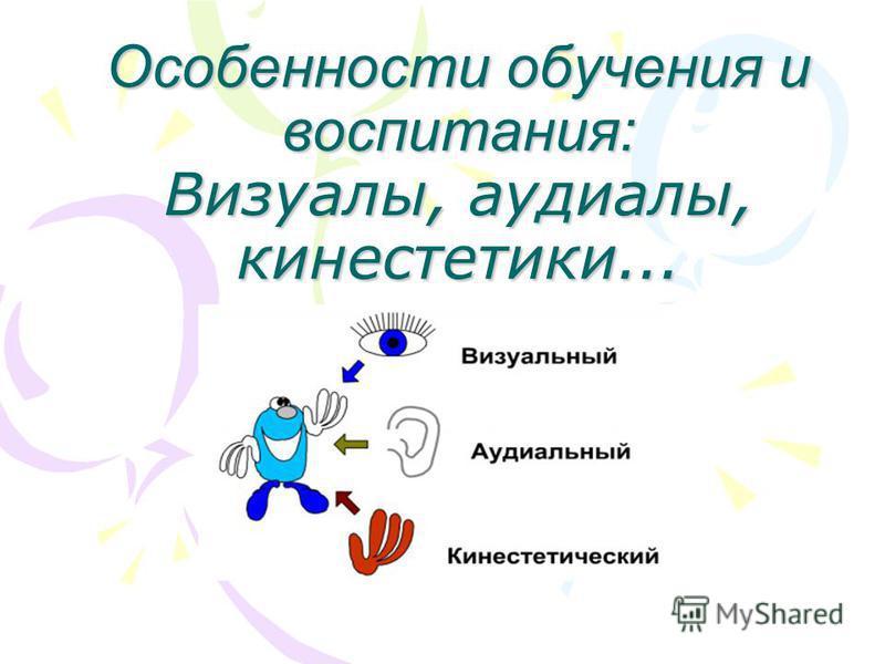 Особенности обучения и воспитания: Визуалы, аудиалы, кинестетики...