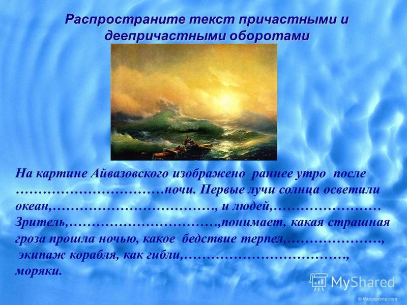 На картине Айвазовского изображено раннее утро после ……………………………ночи. Первые лучи солнца осветили океан,………………………………, и людей,…………………… Зритель,……………………………,понимает, какая страшная гроза прошла ночью, какое бедствие терпел,…………………, экипаж корабля, как