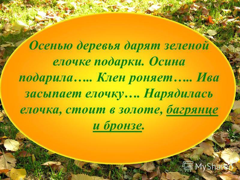Осенью деревья дарят зеленой елочке подарки. Осина подарила….. Клен роняет….. Ива засыпает елочку…. Нарядилась елочка, стоит в золоте, багрянце и бронзе.