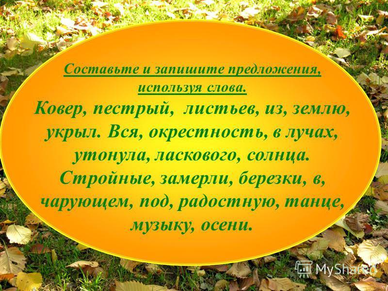 Составьте и запишите предложения, используя слова. Ковер, пестрый, листьев, из, землю, укрыл. Вся, окрестность, в лучах, утонула, ласкового, солнца. Стройные, замерли, березки, в, чарующем, под, радостную, танце, музыку, осени.