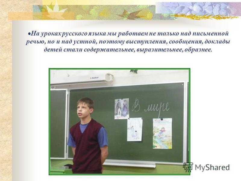 На уроках русского языка мы работаем не только над письменной речью, но и над устной, поэтому выступления, сообщения, доклады детей стали содержательнее, выразительнее, образнее.