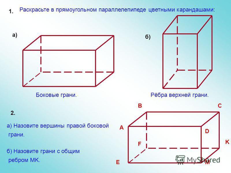 Боковые грани.Рёбра верхней грани. Раскрасьте в прямоугольном параллелепипеде цветными карандашами: 1. A BC D E F K M а) Назовите вершины правой боковой грани. б) Назовите грани с общим ребром MK. 2. а) б)
