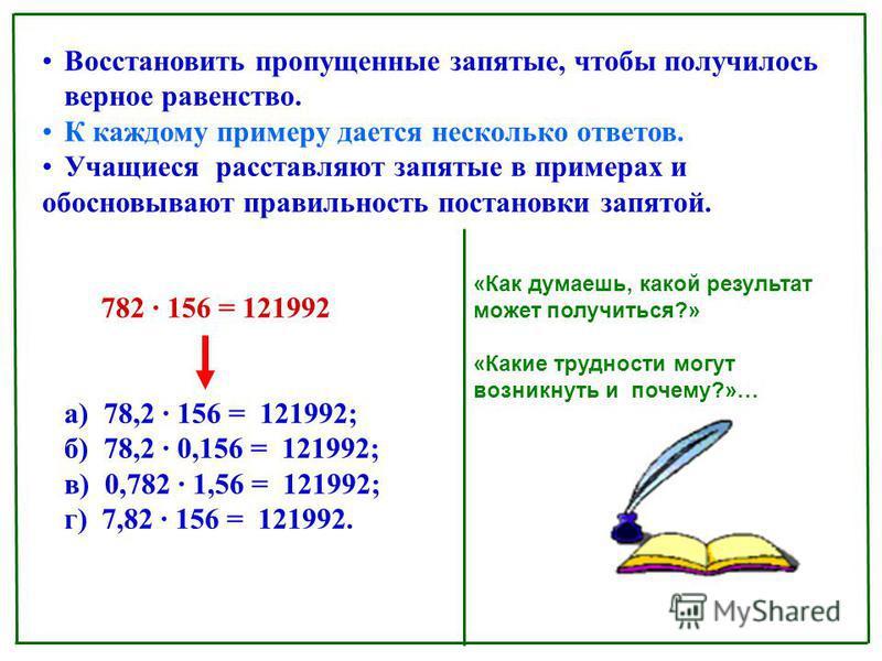Восстановить пропущенные запятые, чтобы получилось верное равенство. К каждому примеру дается несколько ответов. Учащиеся расставляют запятые в примерах и обосновывают правильность постановки запятой. 782 156 = 121992 а) 78,2 156 = 121992; б) 78,2 0,