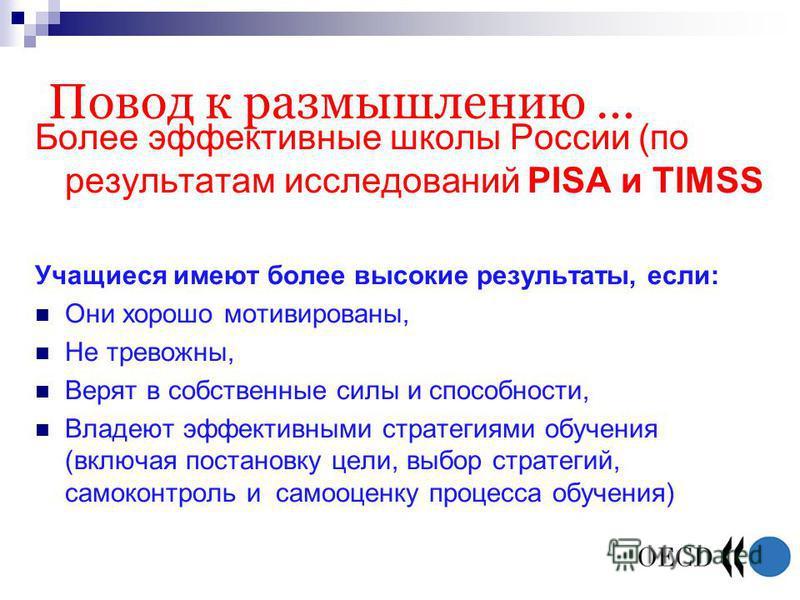 Повод к размышлению … Более эффективные школы России (по результатам исследований PISA и TIMSS Учащиеся имеют более высокие результаты, если: Они хорошо мотивированы, Не тревожны, Верят в собственные силы и способности, Владеют эффективными стратегия