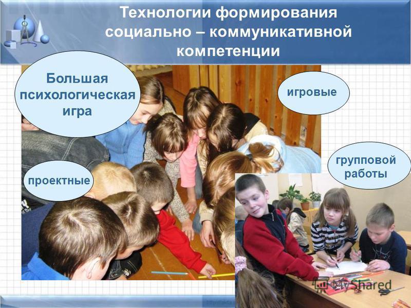 Технологии формирования социально – коммуникативной компетенции Большая психологическая игра игровые проектные групповой работы