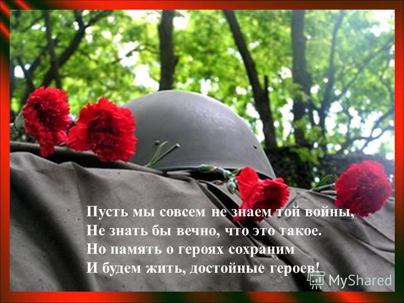 Пусть мы совсем не знаем той войны, Не знать бы вечно, что это такое. Но память о героях сохраним И будем жить, достойные героев!
