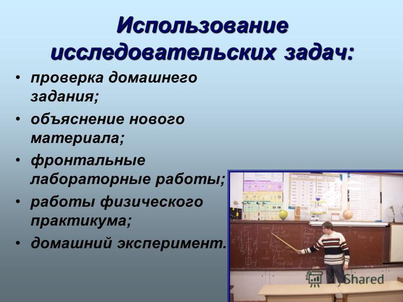 Использование исследовательских задач: проверка домашнего задания; объяснение нового материала; фронтальные лабораторные работы; работы физического практикума; домашний эксперимент.