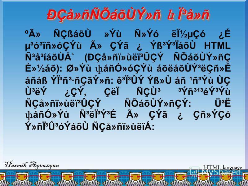 ÐÇå»ñÑÕáõÙÝ»ñ և ϳå»ñ ºÃ» ÑÇßáõÙ »Ýù Ñ»Ýó ëϽµÇó ¿É µ³ó³ïñ»óÇÝù û ÇÝã ¿ Ý߳ݳÏáõÙ HTML ѳå³íáõÙÁ` (ÐÇå»ñï»ùëï³ÛÇÝ ÑÕáõÙÝ»ñÇ É»½áõ): Ø»Ýù փ áñÓ»óÇÝù áõëáõÙݳëÇñ»É áñáß Ýϳñ³·ñÇãÝ»ñ: ê³Ï³ÛÝ Ýß»Ù áñ ¹ñ³Ýù ÙÇ Ù³ëÝ ¿ÇÝ, ÇëÏ ÑÇÙ³ ³Ýñ³¹³éݳÝù ÑÇå»ñï»ùëï³ÛÇ