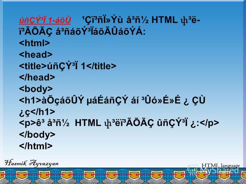 úñÇÝ³Ï 1-áõÙ ¹Çï³ñÏ»Ýù å³ñ½ HTML փ ³ë- ï³ÃÕÃÇ å³ñáõݳÏáõÃÛáõÝÁ: úñÇÝ³Ï 1 àÕçáõÛÝ µáÉáñÇÝ áí ³Ûó»É»É ¿ ÇÙ ¿ç ê³ å³ñ½ HTML փ ³ëï³ÃÕÃÇ ûñÇÝ³Ï ¿: