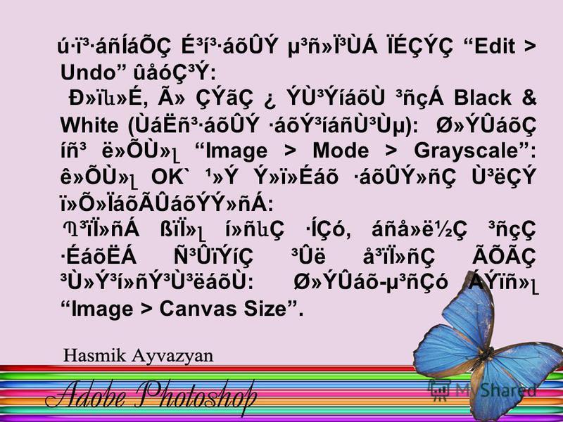 ú·ï³·áñÍáÕÇ É³í³·áõÛÝ µ³ñ»Ï³ÙÁ ÏÉÇÝÇ Edit > Undo ûåódzÝ: лï և »É, û ÇÝãÇ ¿ ÝÙ³ÝíáõÙ ³ñçÁ Black & White (ÙáËñ³·áõÛÝ ·áõݳíáñٳٵ): Ø»ÝÛáõÇ íñ³ ë»ÕÙ» լ Image > Mode > Grayscale : ê»ÕÙ» լ OK` ¹»Ý Ý»ï»Éáõ ·áõÛÝ»ñÇ Ù³ëÇÝ ï»Õ»ÏáõÃÛáõÝÝ»ñÁ: Պ ³ïÏ»ñÁ ßïÏ»